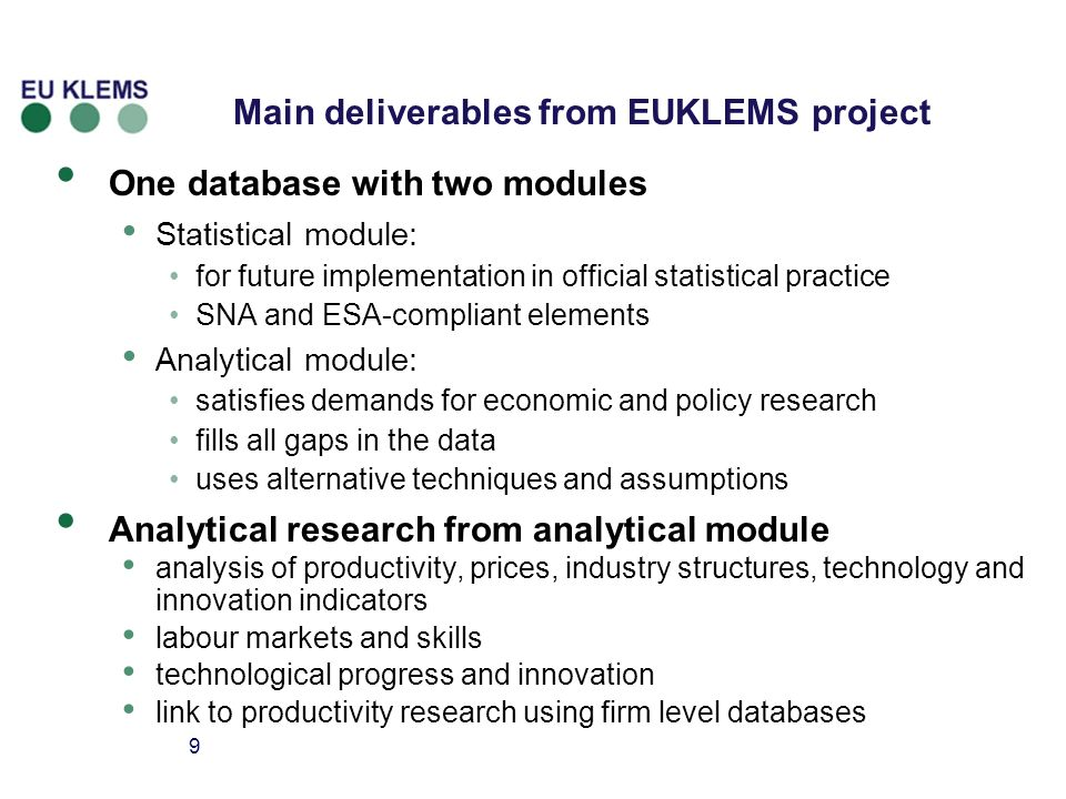 9 Main deliverables from EUKLEMS project One database with two modules Statistical module: for future implementation in official statistical practice