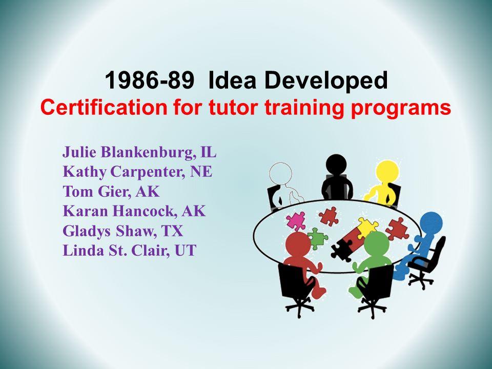 1986-89 Idea Developed Certification for tutor training programs Julie Blankenburg, IL Kathy Carpenter, NE Tom Gier, AK Karan Hancock, AK Gladys Shaw,
