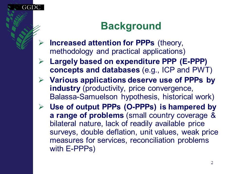 2 Background Increased attention for PPPs (theory, methodology and practical applications) Largely based on expenditure PPP (E-PPP) concepts and datab