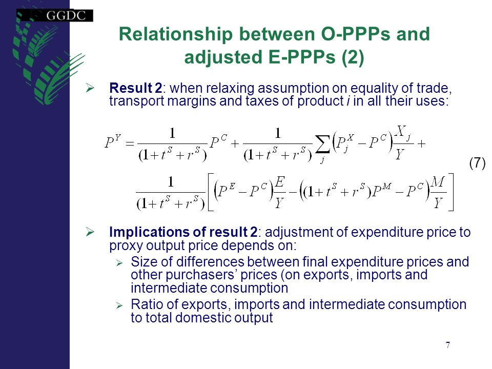 8 Relationship between O-PPPs and adjusted E-PPPs (3) Assumption 3: margins and next taxes on intermediate consumption and exports are lower than for final expenditure: Result 3: purchasers prices for intermediate consumption and exports and basic price for imports after adjustment for margins and net taxes are all lower than final expenditure price: