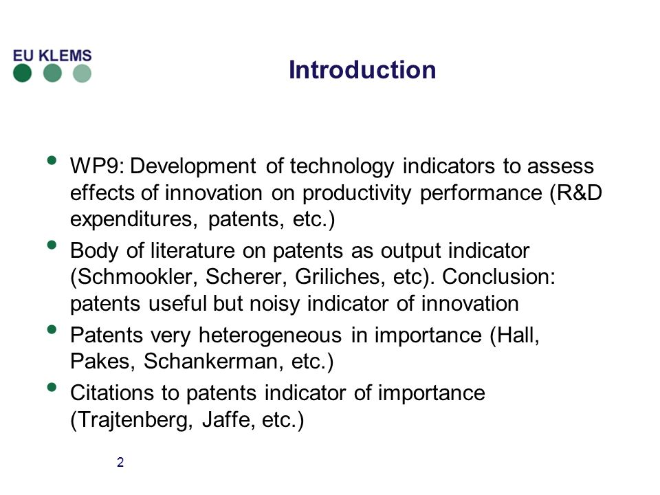 2 Introduction WP9: Development of technology indicators to assess effects of innovation on productivity performance (R&D expenditures, patents, etc.) Body of literature on patents as output indicator (Schmookler, Scherer, Griliches, etc).