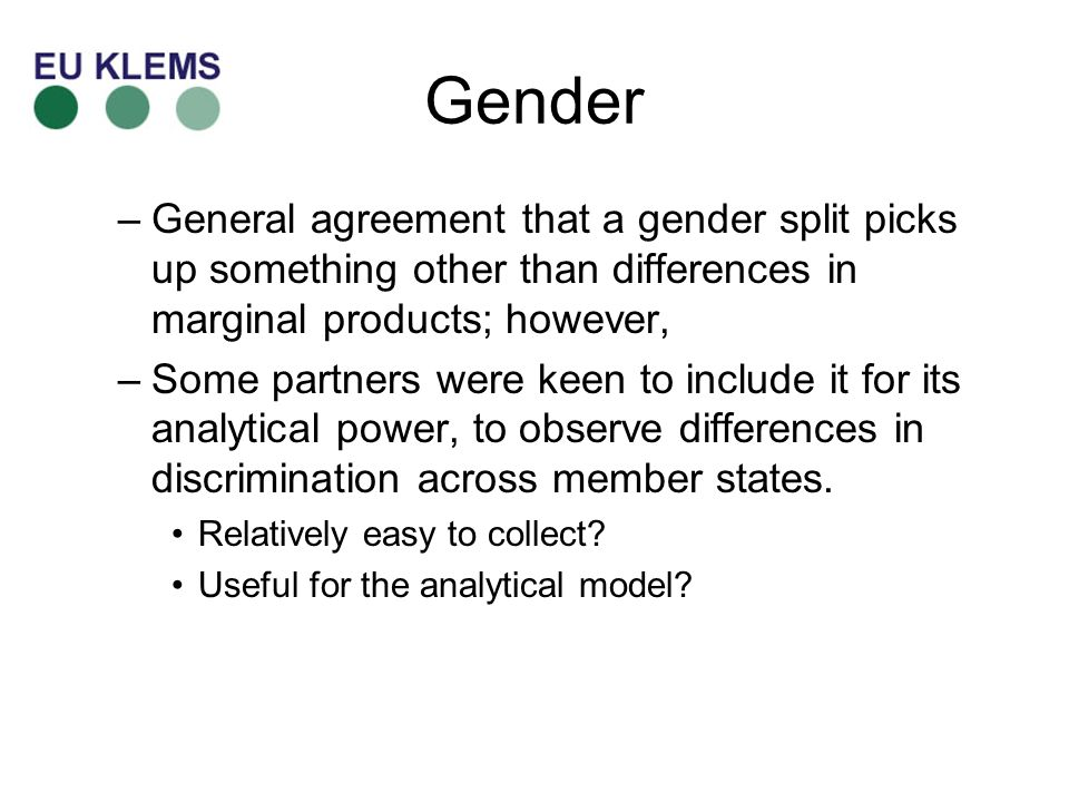 Gender –General agreement that a gender split picks up something other than differences in marginal products; however, –Some partners were keen to include it for its analytical power, to observe differences in discrimination across member states.