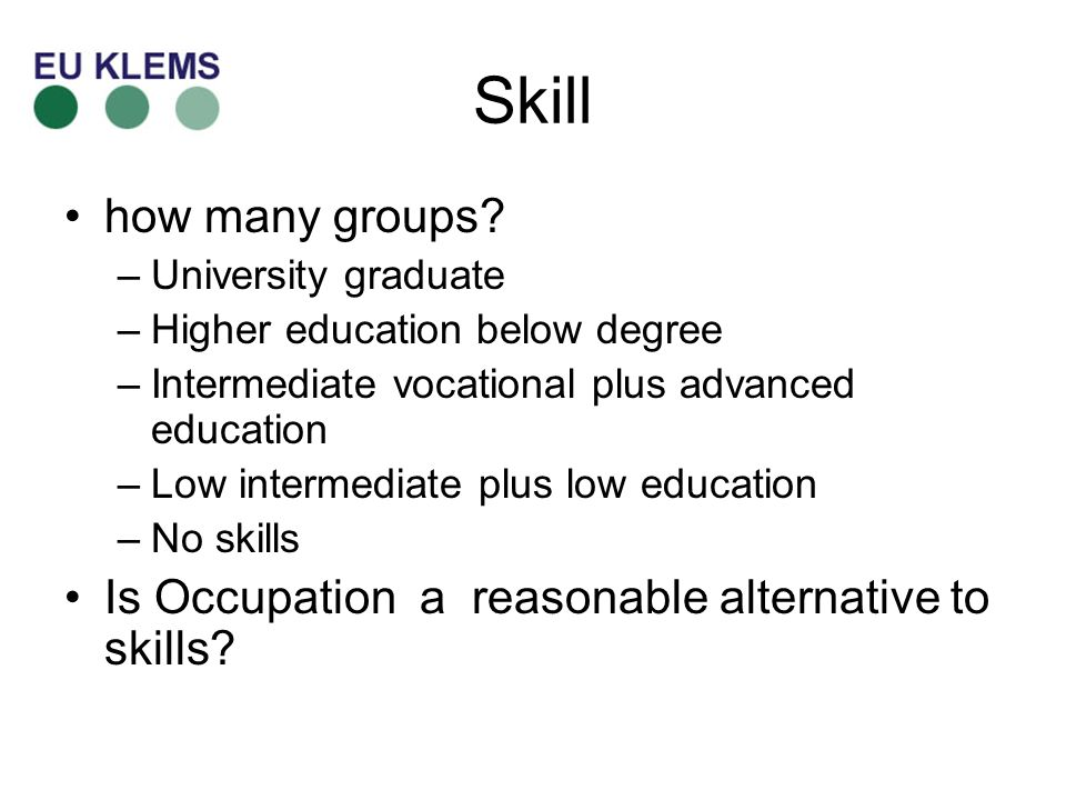 Skill how many groups? –University graduate –Higher education below degree –Intermediate vocational plus advanced education –Low intermediate plus low