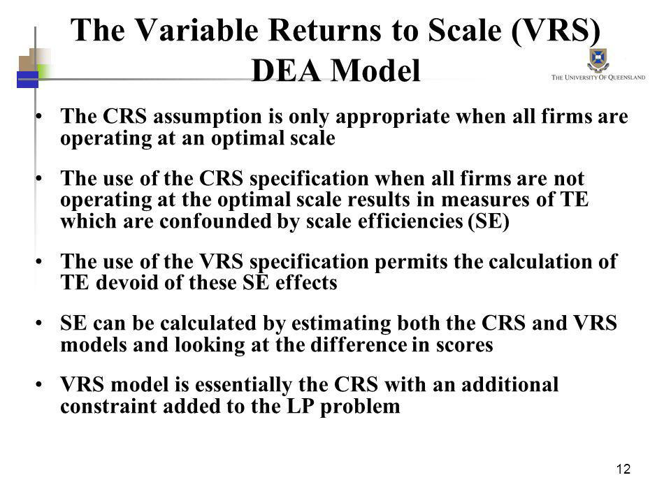 12 The Variable Returns to Scale (VRS) DEA Model The CRS assumption is only appropriate when all firms are operating at an optimal scale The use of th
