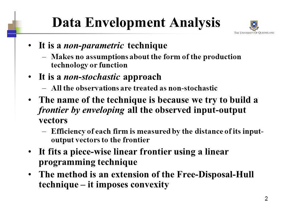2 Data Envelopment Analysis It is a non-parametric technique –Makes no assumptions about the form of the production technology or function It is a non