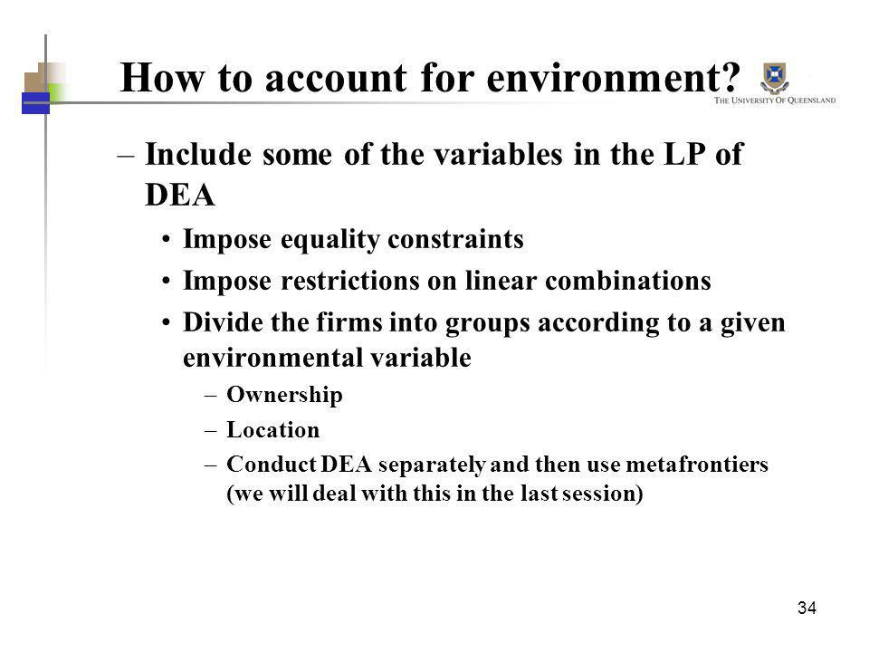 34 How to account for environment? –Include some of the variables in the LP of DEA Impose equality constraints Impose restrictions on linear combinati