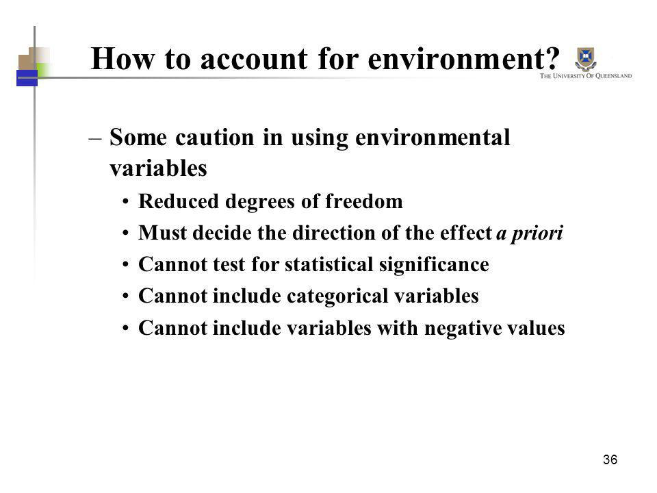36 How to account for environment? –Some caution in using environmental variables Reduced degrees of freedom Must decide the direction of the effect a