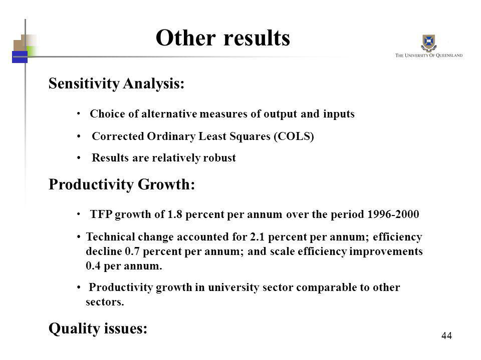 44 Other results Sensitivity Analysis: Choice of alternative measures of output and inputs Corrected Ordinary Least Squares (COLS) Results are relativ