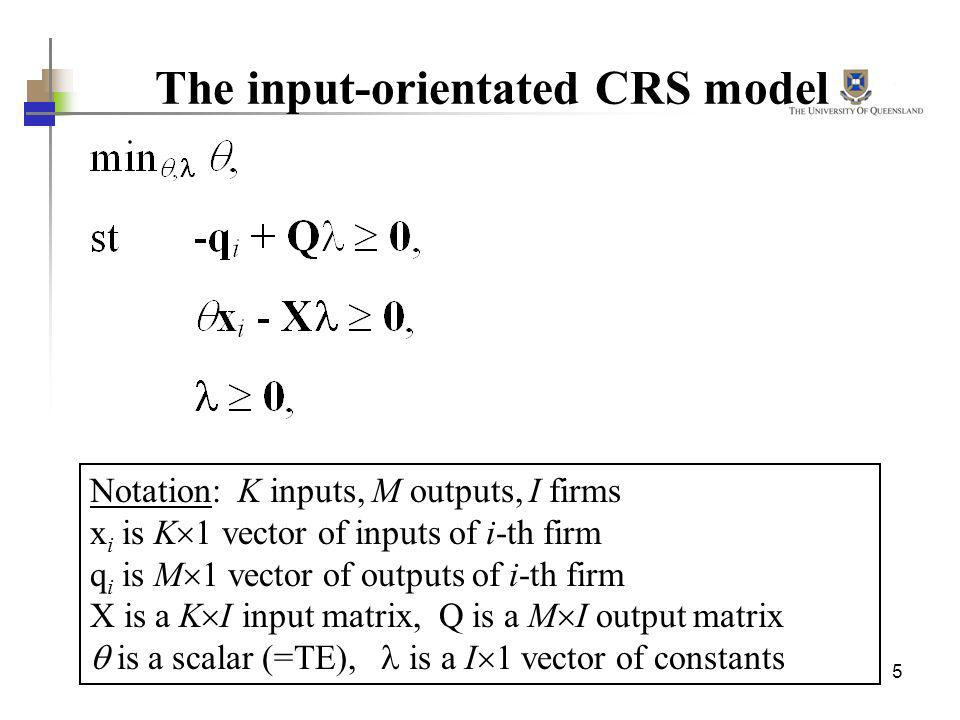 5 The input-orientated CRS model Notation: K inputs, M outputs, I firms x i is K 1 vector of inputs of i-th firm q i is M 1 vector of outputs of i-th