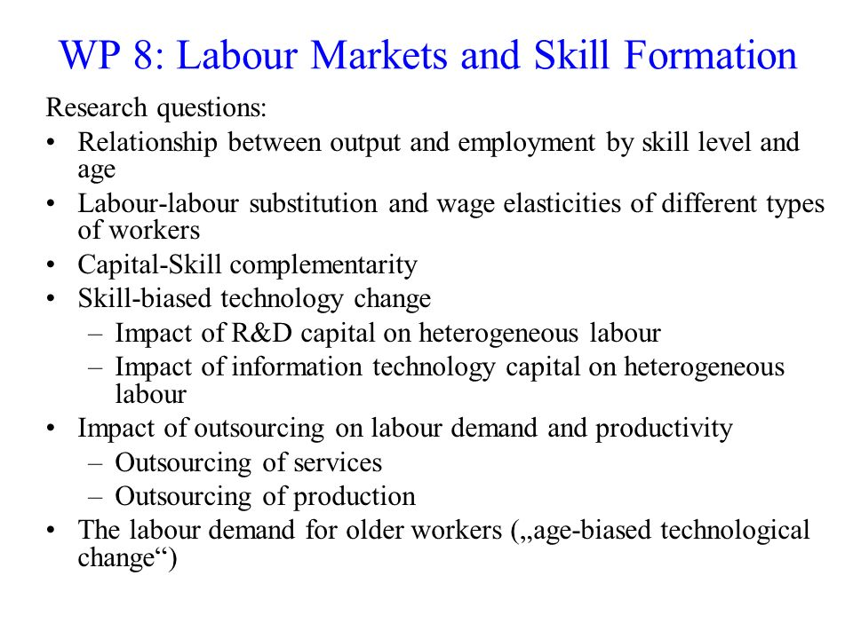 WP 8: Labour Markets and Skill Formation Research questions: Relationship between output and employment by skill level and age Labour-labour substitut