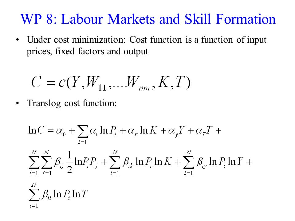 WP 8: Labour Markets and Skill Formation Under cost minimization: Cost function is a function of input prices, fixed factors and output Translog cost
