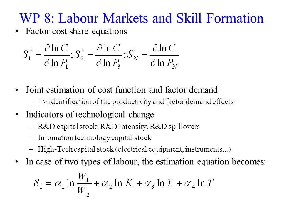 WP 8: Labour Markets and Skill Formation Factor cost share equations Joint estimation of cost function and factor demand –=> identification of the pro