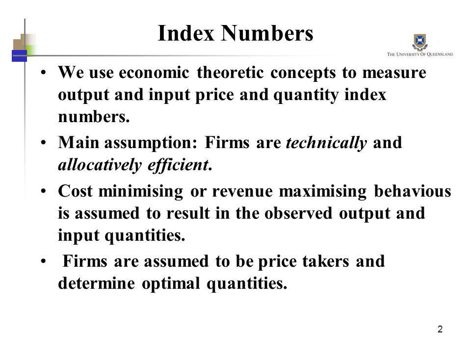 2 Index Numbers We use economic theoretic concepts to measure output and input price and quantity index numbers. Main assumption: Firms are technicall