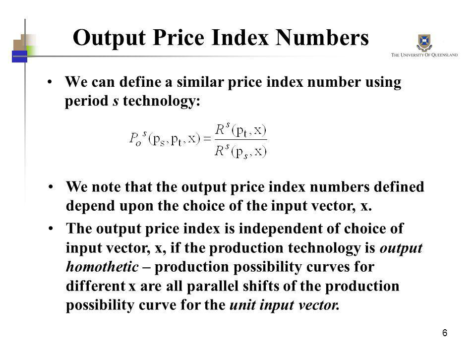6 Output Price Index Numbers We can define a similar price index number using period s technology: We note that the output price index numbers defined