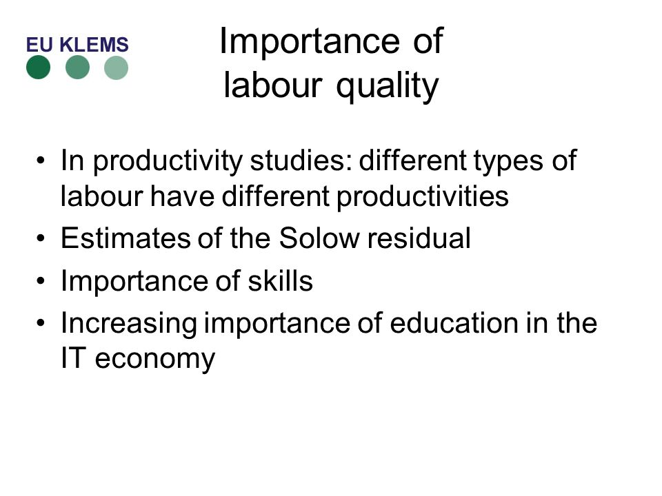 Importance of labour quality In productivity studies: different types of labour have different productivities Estimates of the Solow residual Importance of skills Increasing importance of education in the IT economy