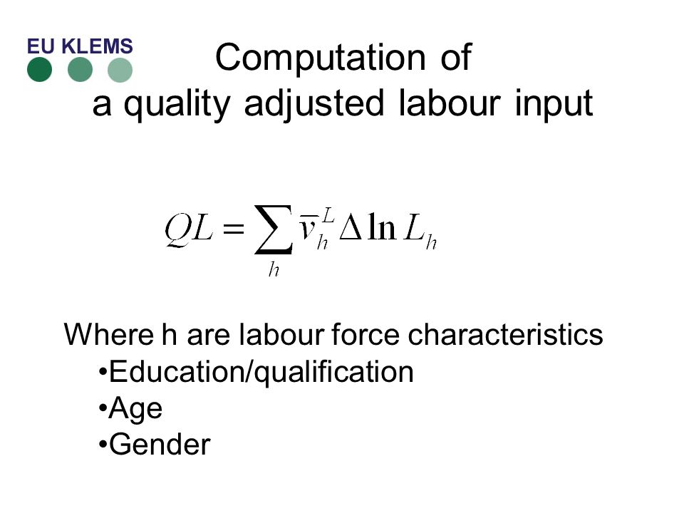 Computation of a quality adjusted labour input Where h are labour force characteristics Education/qualification Age Gender