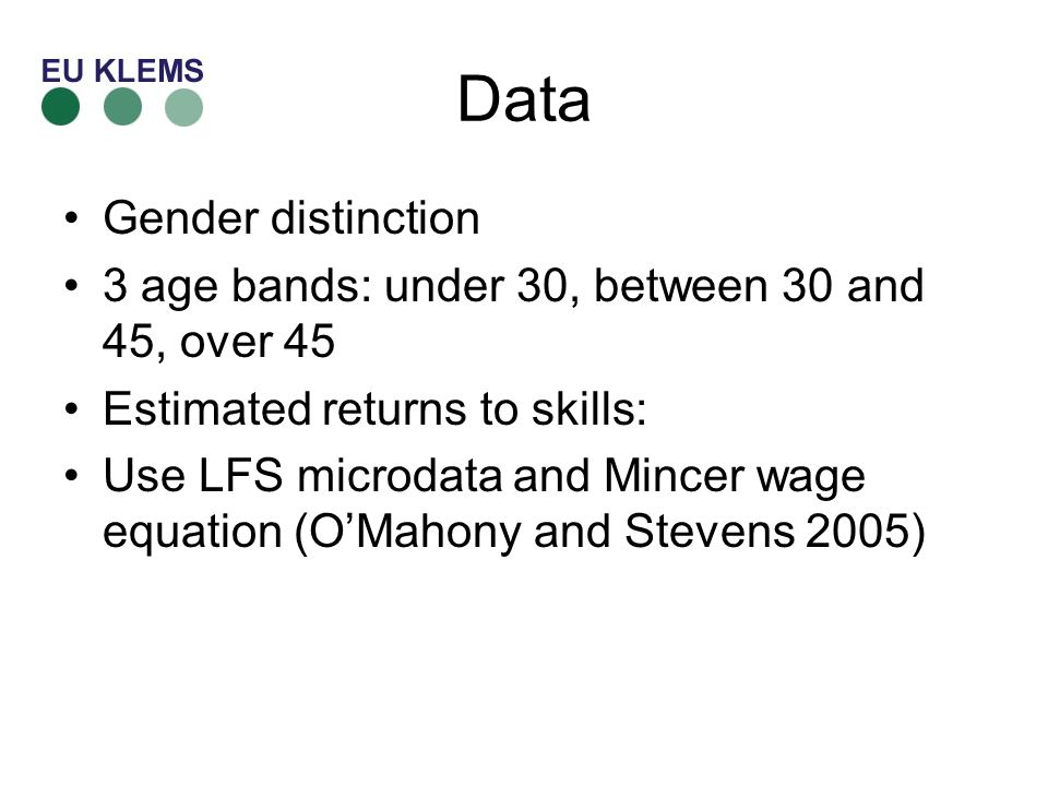 Data Gender distinction 3 age bands: under 30, between 30 and 45, over 45 Estimated returns to skills: Use LFS microdata and Mincer wage equation (OMahony and Stevens 2005)