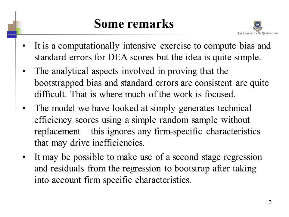 13 Some remarks It is a computationally intensive exercise to compute bias and standard errors for DEA scores but the idea is quite simple. The analyt