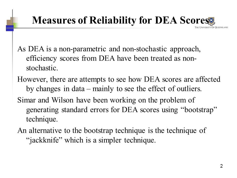 2 Measures of Reliability for DEA Scores As DEA is a non-parametric and non-stochastic approach, efficiency scores from DEA have been treated as non-