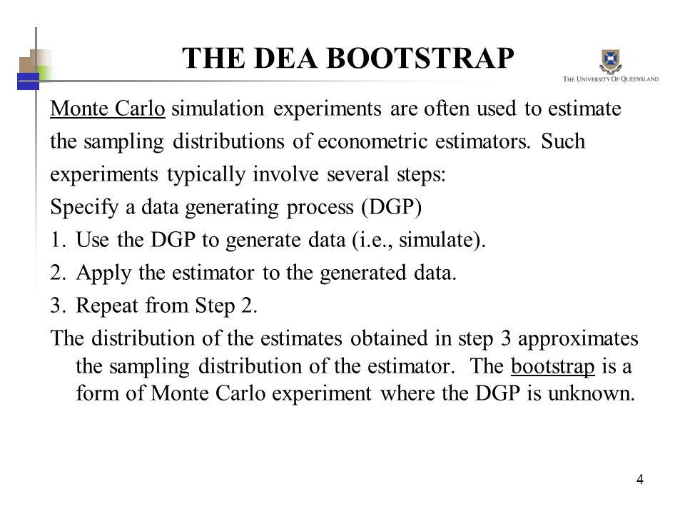 4 THE DEA BOOTSTRAP Monte Carlo simulation experiments are often used to estimate the sampling distributions of econometric estimators. Such experimen