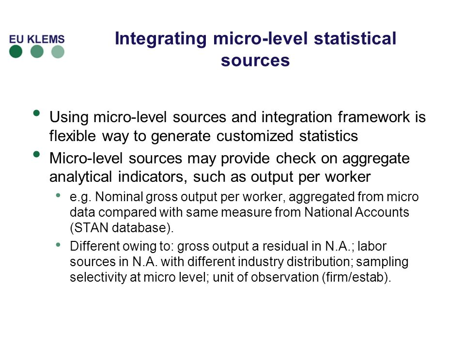 Integrating micro-level statistical sources Using micro-level sources and integration framework is flexible way to generate customized statistics Micro-level sources may provide check on aggregate analytical indicators, such as output per worker e.g.