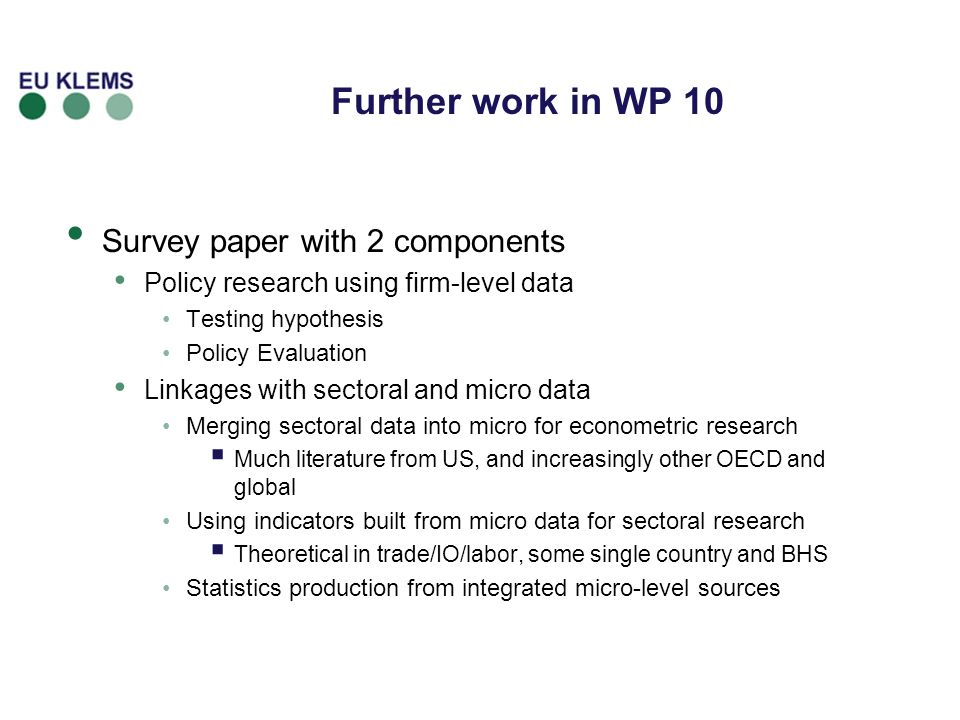Further work in WP 10 Survey paper with 2 components Policy research using firm-level data Testing hypothesis Policy Evaluation Linkages with sectoral and micro data Merging sectoral data into micro for econometric research Much literature from US, and increasingly other OECD and global Using indicators built from micro data for sectoral research Theoretical in trade/IO/labor, some single country and BHS Statistics production from integrated micro-level sources