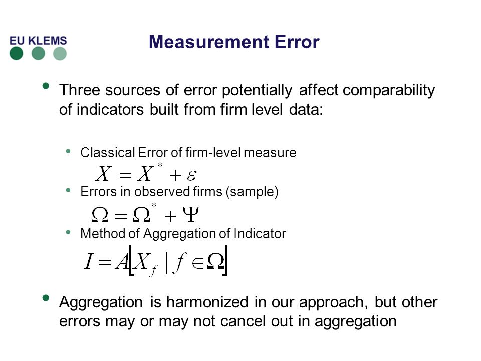 Measurement Error Three sources of error potentially affect comparability of indicators built from firm level data: Classical Error of firm-level measure Errors in observed firms (sample) Method of Aggregation of Indicator Aggregation is harmonized in our approach, but other errors may or may not cancel out in aggregation