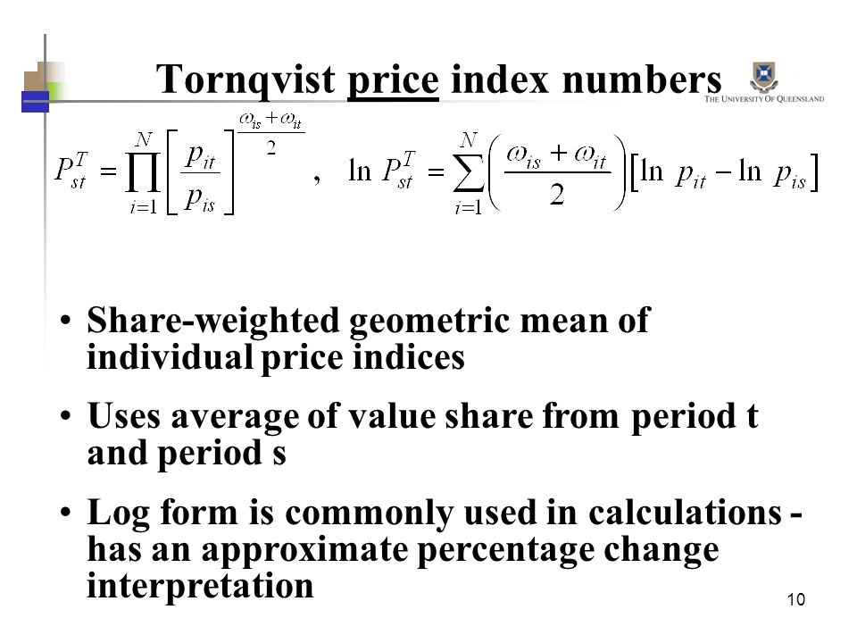 10 Tornqvist price index numbers Share-weighted geometric mean of individual price indices Uses average of value share from period t and period s Log form is commonly used in calculations - has an approximate percentage change interpretation