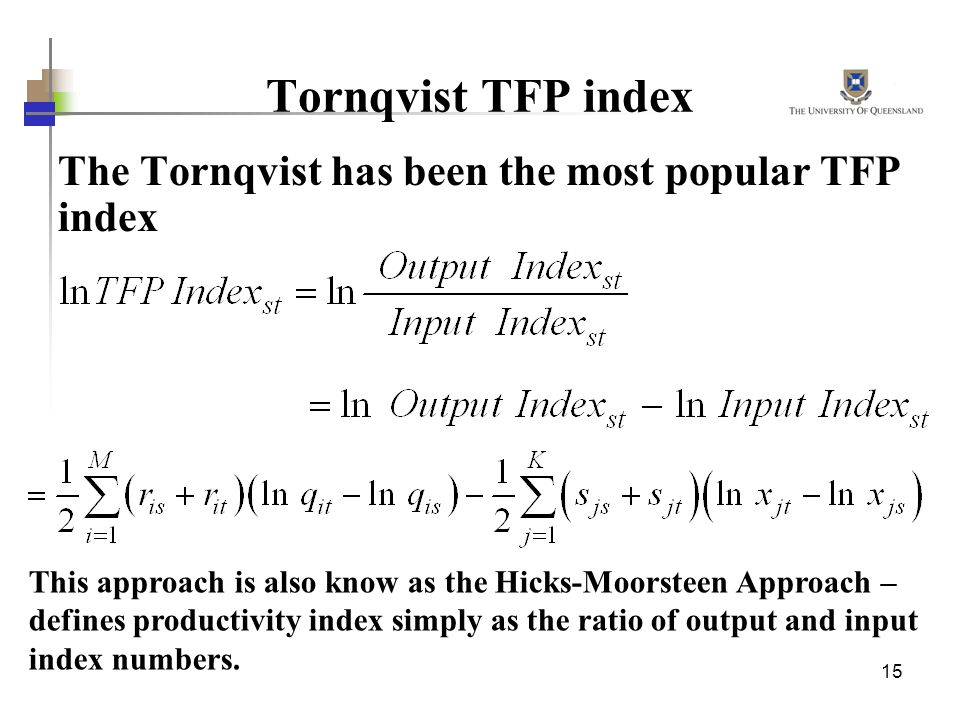 15 Tornqvist TFP index The Tornqvist has been the most popular TFP index This approach is also know as the Hicks-Moorsteen Approach – defines productivity index simply as the ratio of output and input index numbers.