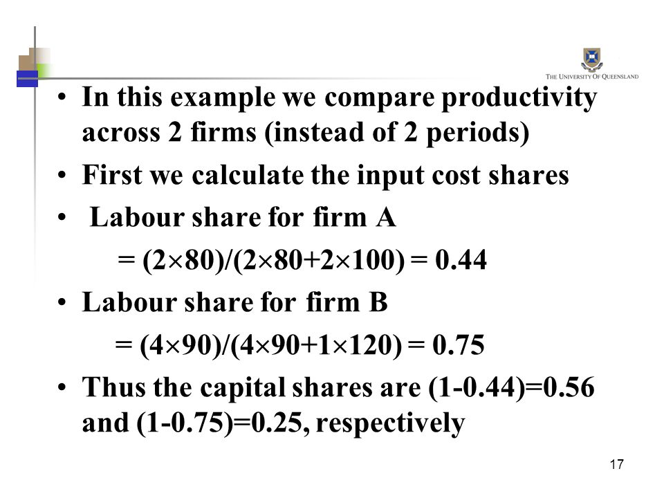 17 In this example we compare productivity across 2 firms (instead of 2 periods) First we calculate the input cost shares Labour share for firm A = (2 80)/(2 80+2 100) = 0.44 Labour share for firm B = (4 90)/(4 90+1 120) = 0.75 Thus the capital shares are (1-0.44)=0.56 and (1-0.75)=0.25, respectively