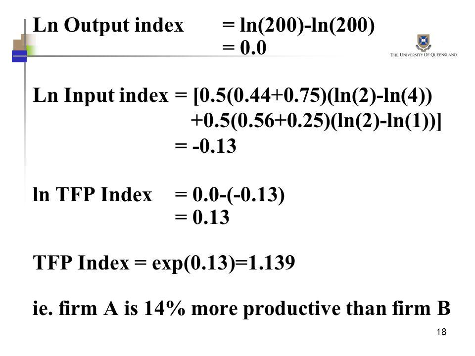 18 Ln Output index = ln(200)-ln(200) = 0.0 Ln Input index = [0.5(0.44+0.75)(ln(2)-ln(4)) +0.5(0.56+0.25)(ln(2)-ln(1))] = -0.13 ln TFP Index = 0.0-(-0.