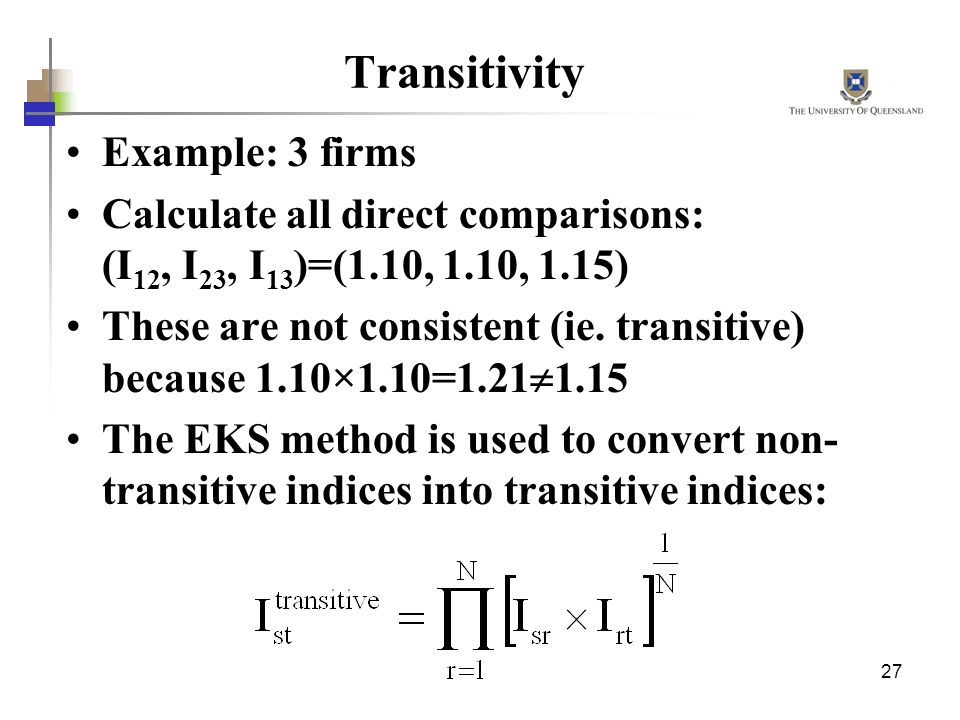 27 Transitivity Example: 3 firms Calculate all direct comparisons: (I 12, I 23, I 13 )=(1.10, 1.10, 1.15) These are not consistent (ie.