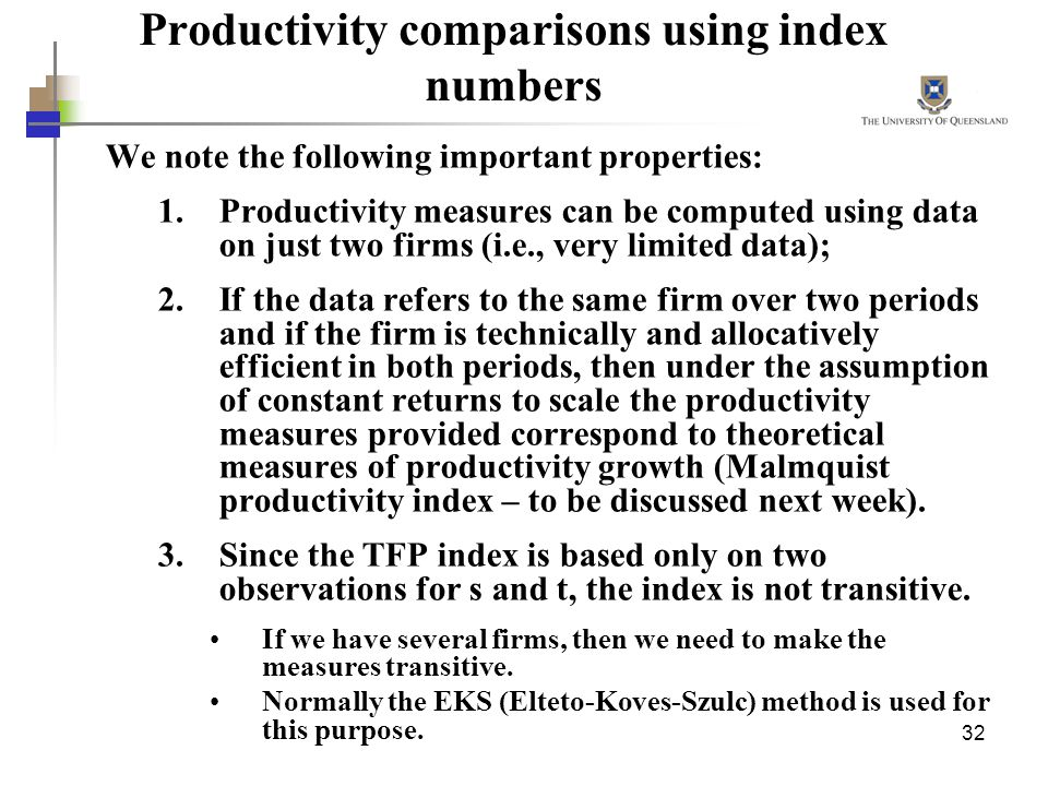32 Productivity comparisons using index numbers We note the following important properties: 1.Productivity measures can be computed using data on just two firms (i.e., very limited data); 2.If the data refers to the same firm over two periods and if the firm is technically and allocatively efficient in both periods, then under the assumption of constant returns to scale the productivity measures provided correspond to theoretical measures of productivity growth (Malmquist productivity index – to be discussed next week).