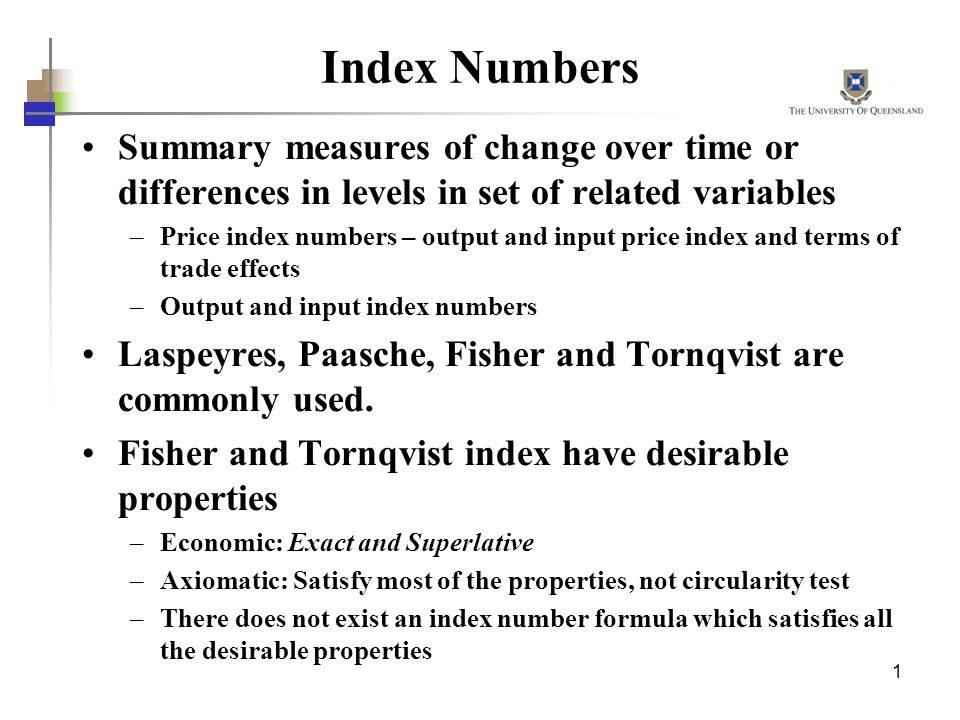 1 Index Numbers Summary measures of change over time or differences in levels in set of related variables –Price index numbers – output and input pric