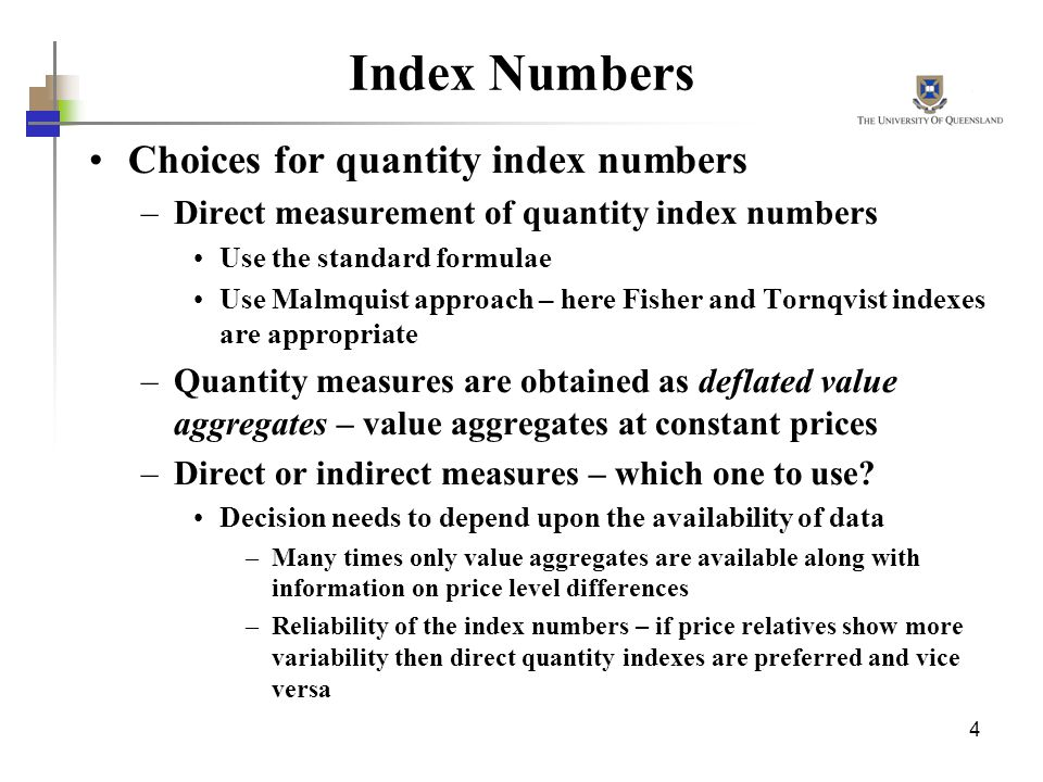 4 Index Numbers Choices for quantity index numbers –Direct measurement of quantity index numbers Use the standard formulae Use Malmquist approach – he