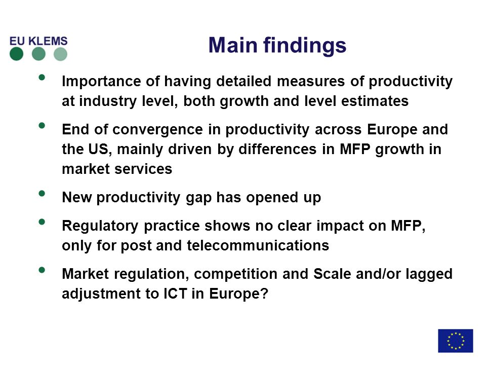 Main findings Importance of having detailed measures of productivity at industry level, both growth and level estimates End of convergence in productivity across Europe and the US, mainly driven by differences in MFP growth in market services New productivity gap has opened up Regulatory practice shows no clear impact on MFP, only for post and telecommunications Market regulation, competition and Scale and/or lagged adjustment to ICT in Europe