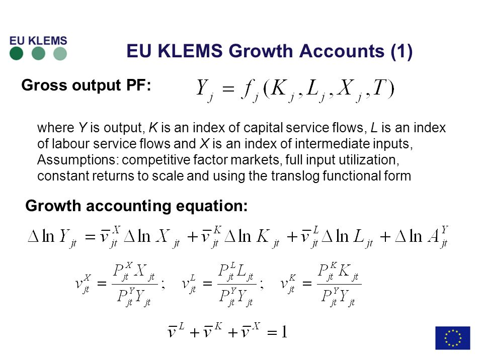 EU KLEMS Growth Accounts (1) Gross output PF: Growth accounting equation: where Y is output, K is an index of capital service flows, L is an index of labour service flows and X is an index of intermediate inputs, Assumptions: competitive factor markets, full input utilization, constant returns to scale and using the translog functional form