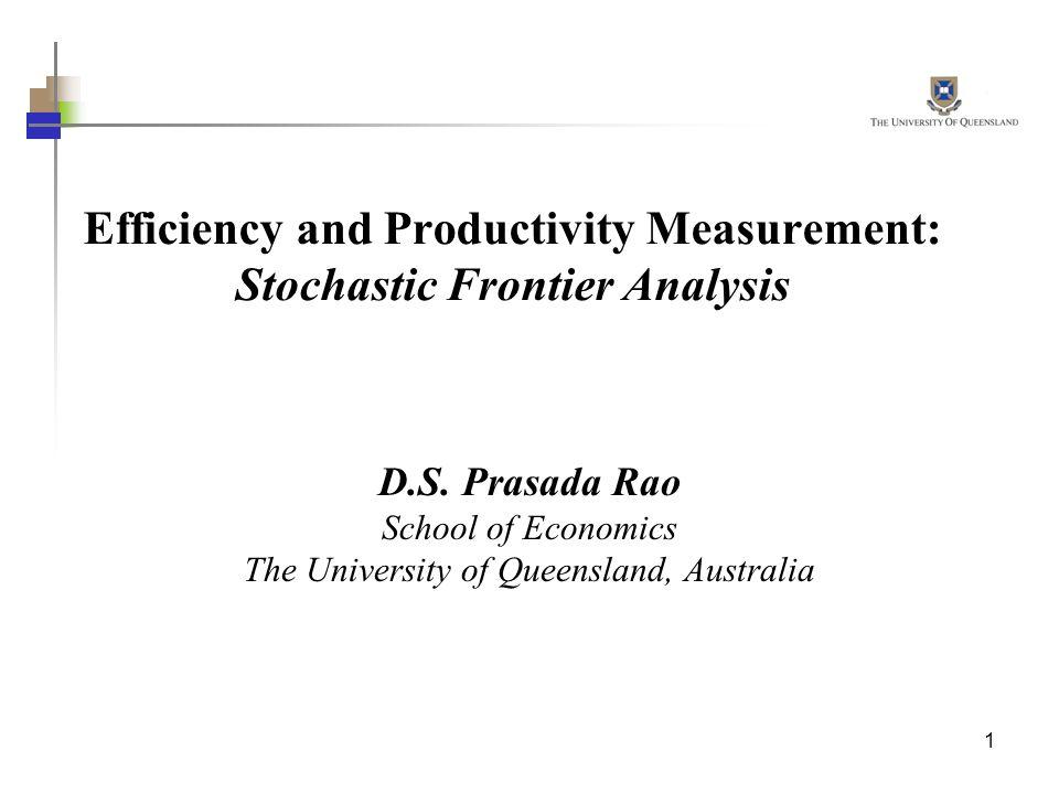 1 Efficiency and Productivity Measurement: Stochastic Frontier Analysis D.S. Prasada Rao School of Economics The University of Queensland, Australia