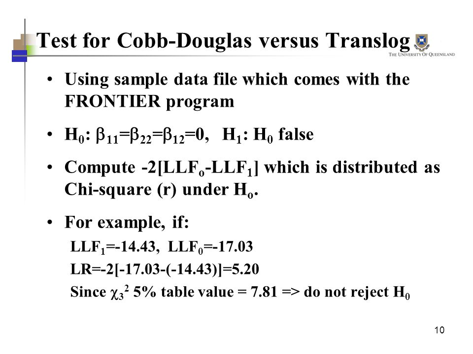 10 Test for Cobb-Douglas versus Translog Using sample data file which comes with the FRONTIER program H 0 : 11 = 22 = 12 =0, H 1 : H 0 false Compute -