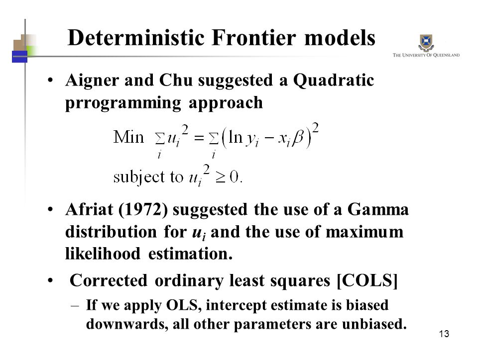 13 Deterministic Frontier models Aigner and Chu suggested a Quadratic prrogramming approach Afriat (1972) suggested the use of a Gamma distribution fo