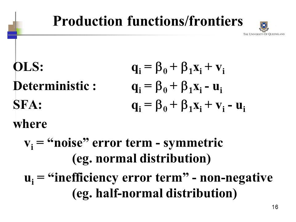 16 Production functions/frontiers OLS:q i = 0 + 1 x i + v i Deterministic :q i = 0 + 1 x i - u i SFA:q i = 0 + 1 x i + v i - u i where v i = noise err