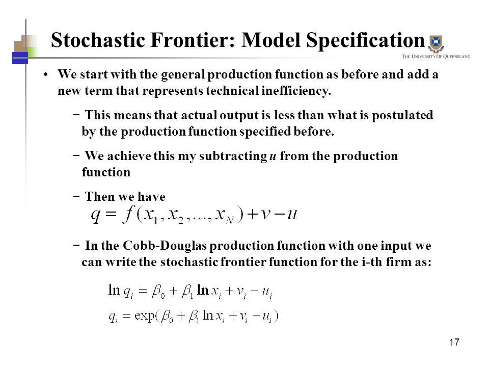 17 Stochastic Frontier: Model Specification We start with the general production function as before and add a new term that represents technical ineff
