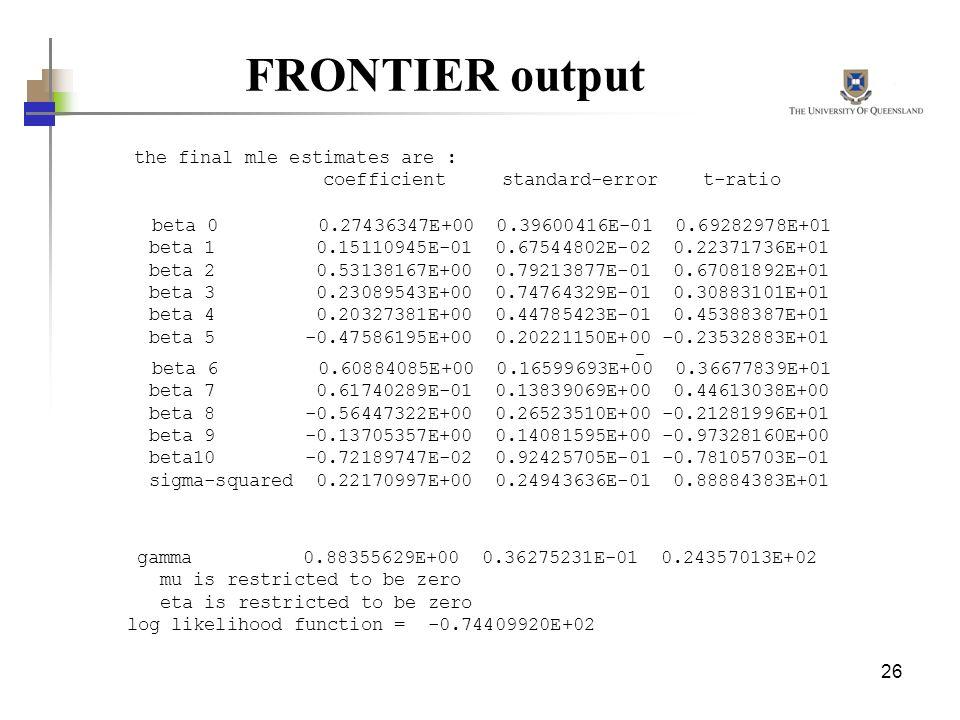 26 FRONTIER output the final mle estimates are : coefficient standard-error t-ratio beta 0 0.27436347E+00 0.39600416E-01 0.69282978E+01 beta 1 0.15110