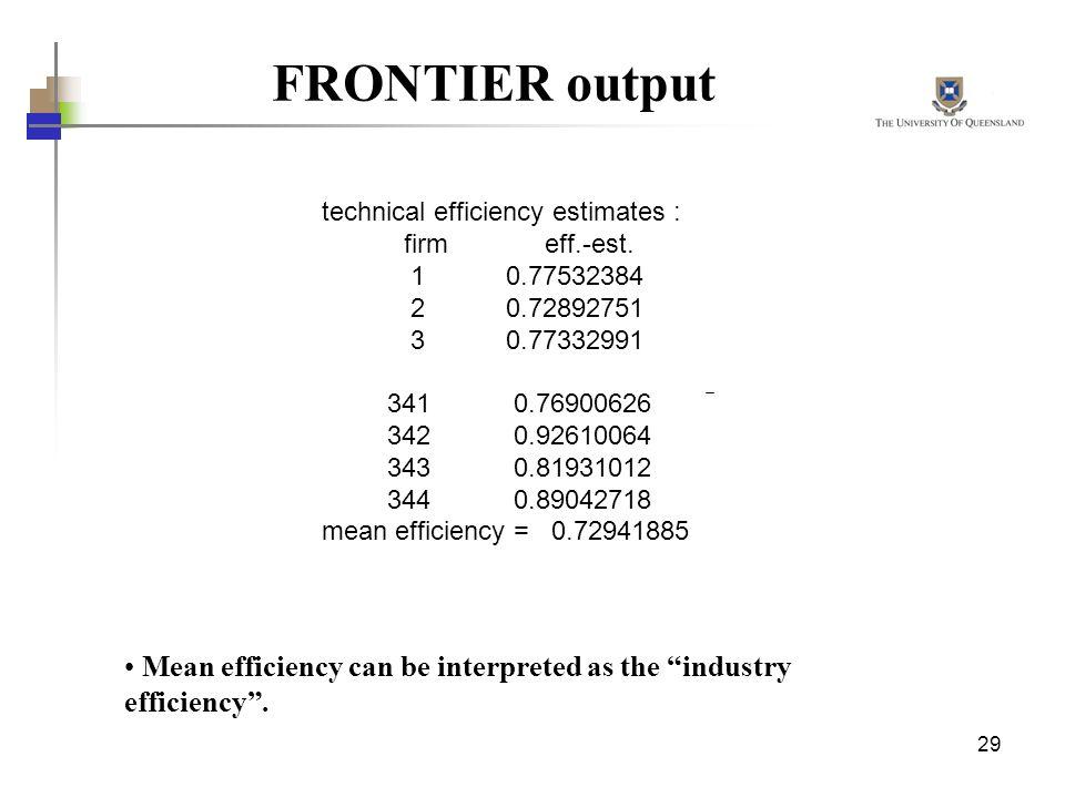 29 FRONTIER output technical efficiency estimates : firm eff.-est. 1 0.77532384 2 0.72892751 3 0.77332991 341 0.76900626 342 0.92610064 343 0.81931012