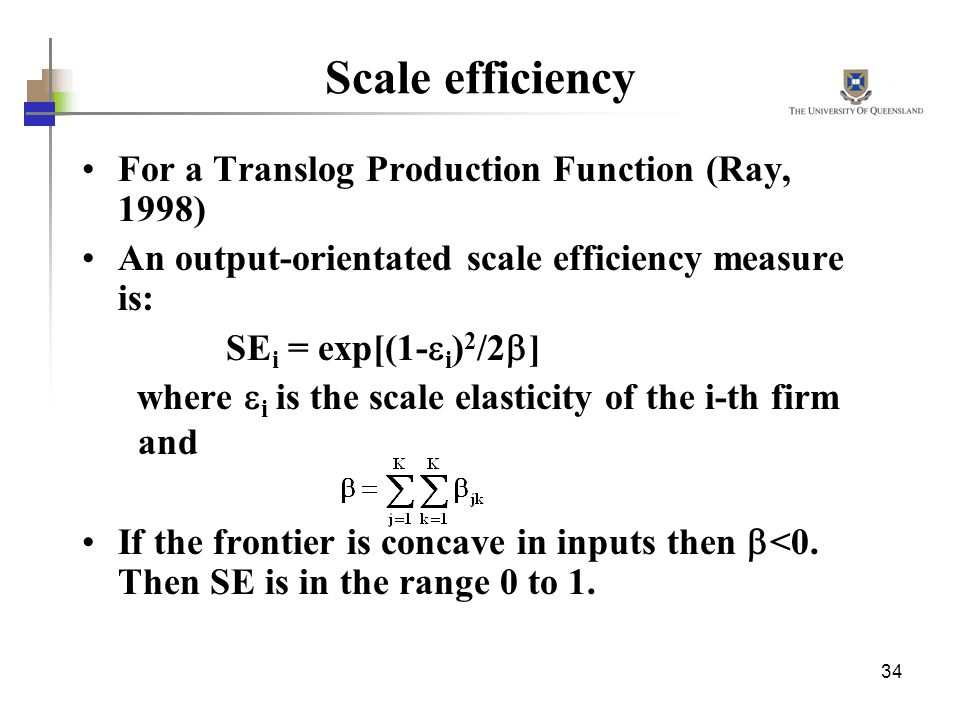 34 Scale efficiency For a Translog Production Function (Ray, 1998) An output-orientated scale efficiency measure is: SE i = exp[(1- i ) 2 /2 ] where i