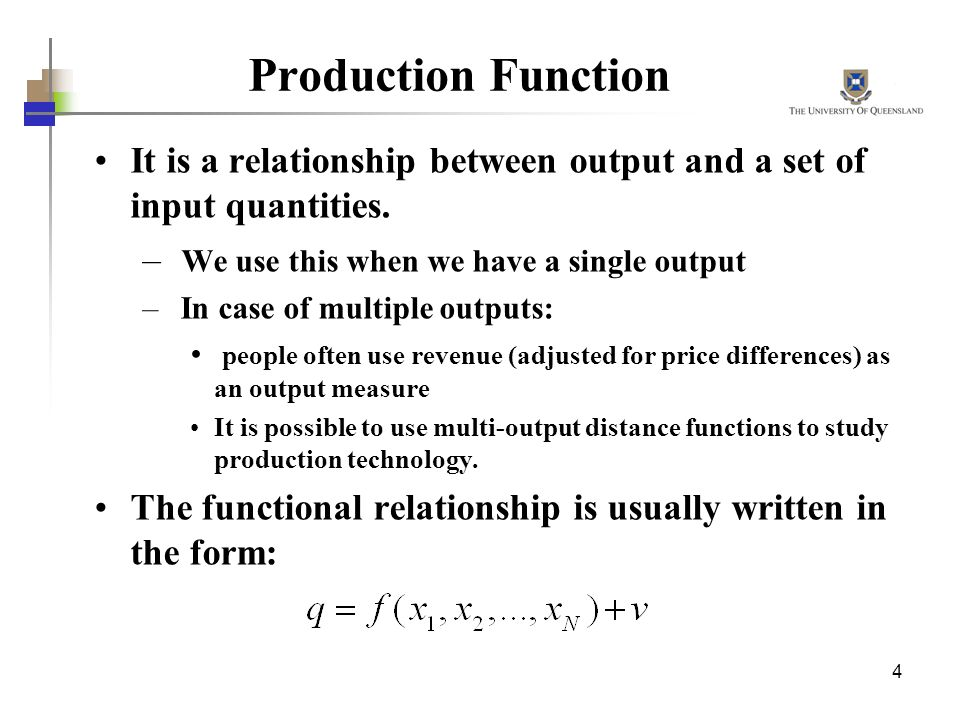 4 Production Function It is a relationship between output and a set of input quantities. – We use this when we have a single output – In case of multi