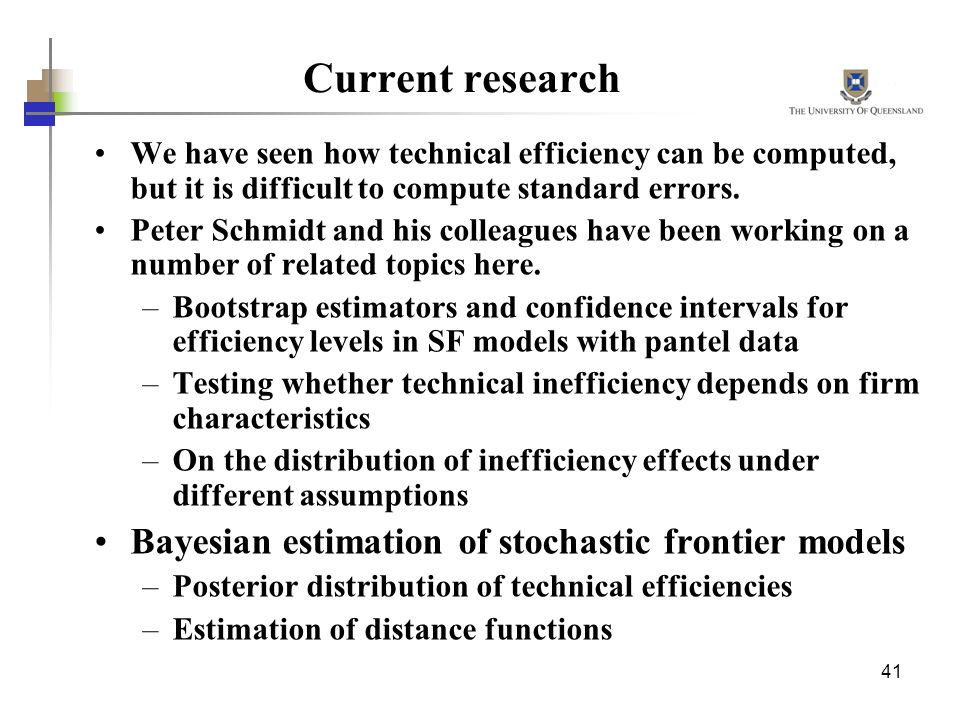 41 Current research We have seen how technical efficiency can be computed, but it is difficult to compute standard errors. Peter Schmidt and his colle