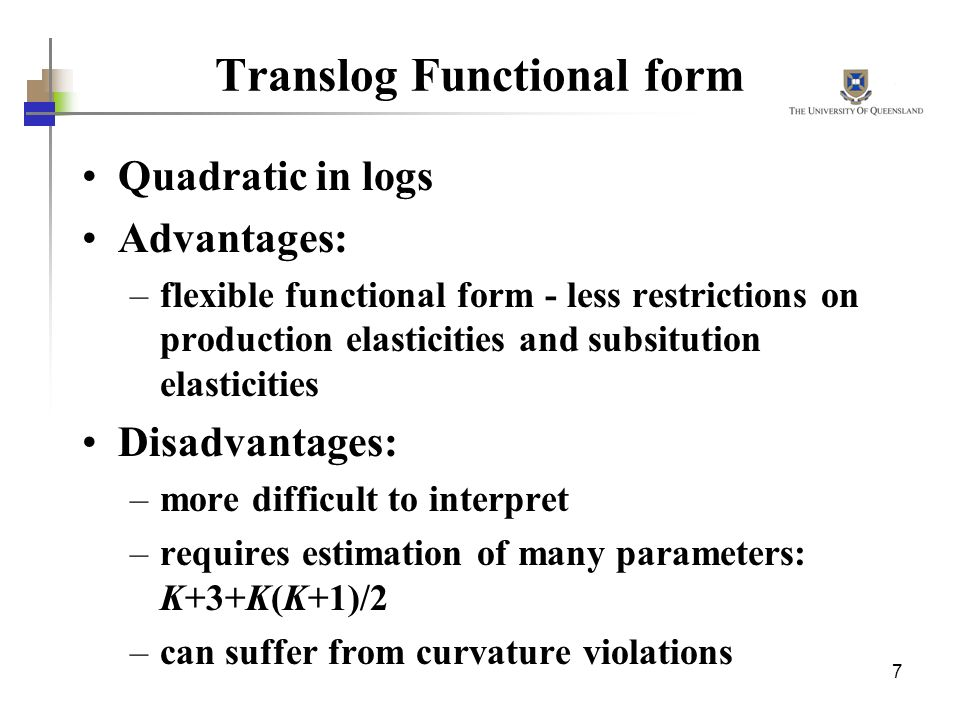 7 Translog Functional form Quadratic in logs Advantages: –flexible functional form - less restrictions on production elasticities and subsitution elas