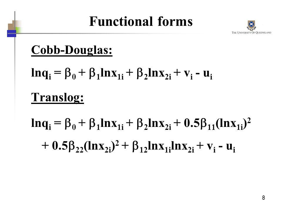 8 Functional forms Cobb-Douglas: lnq i = 0 + 1 lnx 1i + 2 lnx 2i + v i - u i Translog: lnq i = 0 + 1 lnx 1i + 2 lnx 2i + 0.5 11 (lnx 1i ) 2 + 0.5 22 (