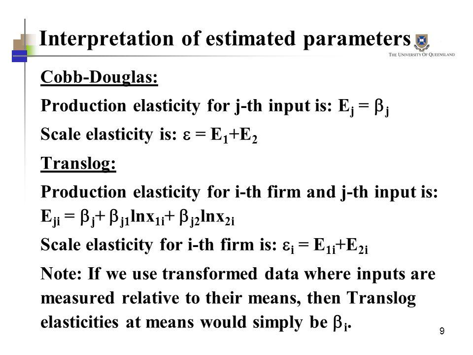 9 Interpretation of estimated parameters Cobb-Douglas: Production elasticity for j-th input is: E j = j Scale elasticity is: = E 1 +E 2 Translog: Prod